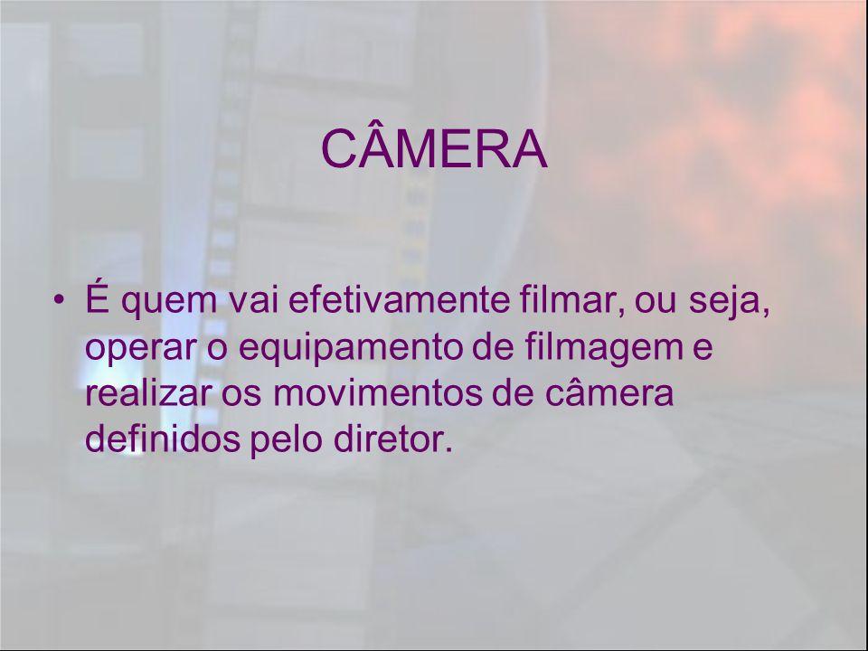 CÂMERA É quem vai efetivamente filmar, ou seja, operar o equipamento de filmagem e realizar os movimentos de câmera definidos pelo diretor.