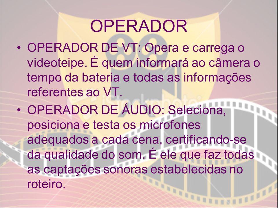 OPERADOR OPERADOR DE VT: Opera e carrega o videoteipe. É quem informará ao câmera o tempo da bateria e todas as informações referentes ao VT. OPERADOR