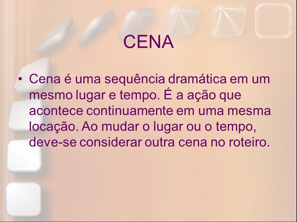 CENA Cena é uma sequência dramática em um mesmo lugar e tempo. É a ação que acontece continuamente em uma mesma locação. Ao mudar o lugar ou o tempo,