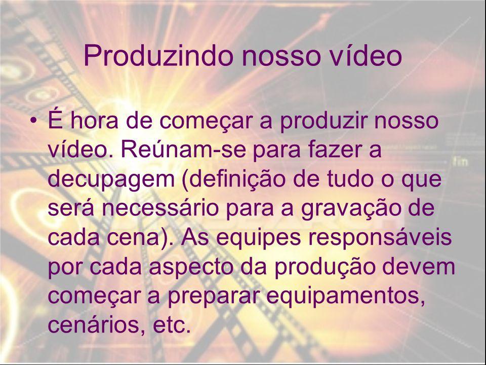 Produzindo nosso vídeo É hora de começar a produzir nosso vídeo. Reúnam-se para fazer a decupagem (definição de tudo o que será necessário para a grav
