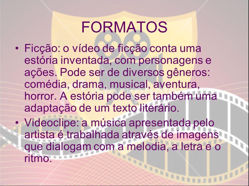 FORMATOS Ficção: o vídeo de ficção conta uma estória inventada, com personagens e ações. Pode ser de diversos gêneros: comédia, drama, musical, aventu