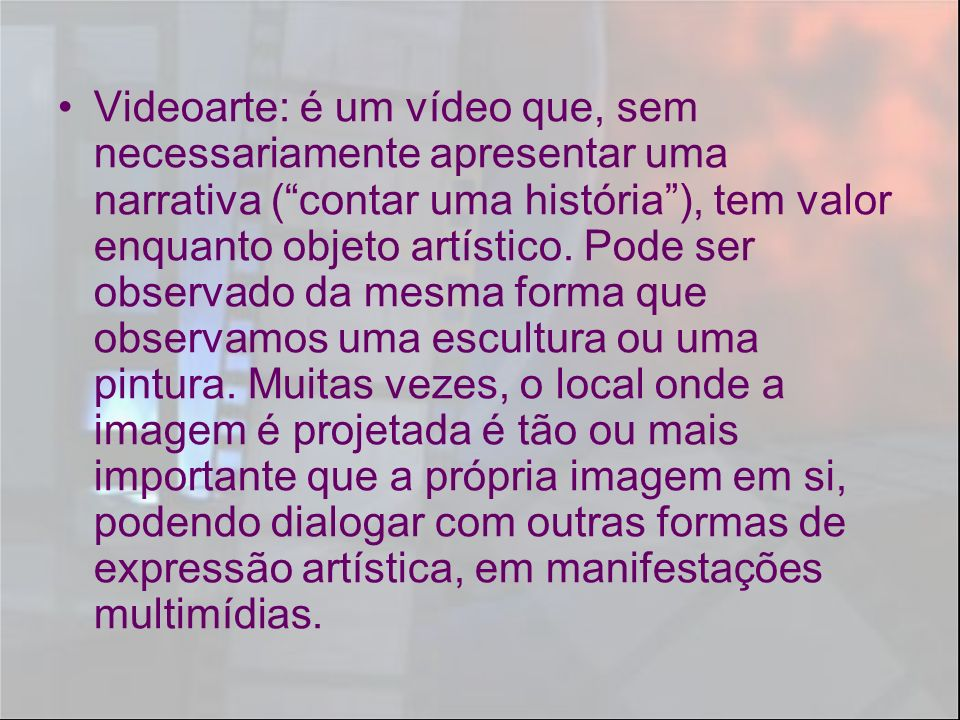 Videoarte: é um vídeo que, sem necessariamente apresentar uma narrativa (contar uma história), tem valor enquanto objeto artístico. Pode ser observado