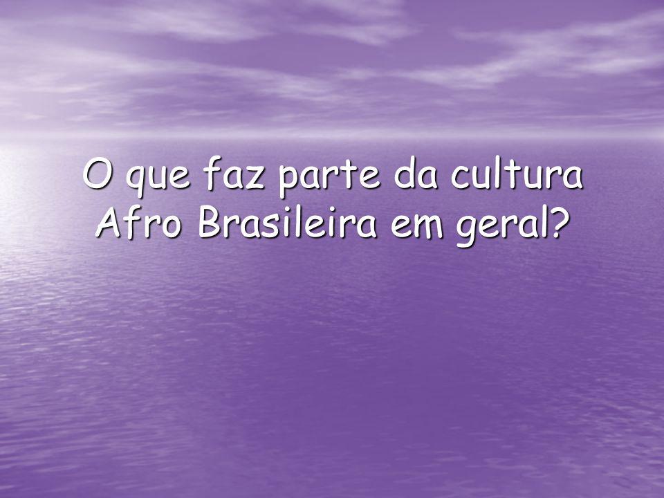 O que faz parte da cultura Afro Brasileira em geral?