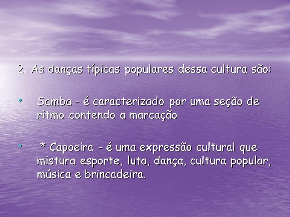 2. As danças típicas populares dessa cultura são: Samba - é caracterizado por uma seção de ritmo contendo a marcação Samba - é caracterizado por uma s