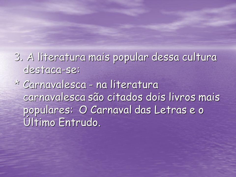 3. A literatura mais popular dessa cultura destaca-se: * Carnavalesca - na literatura carnavalesca são citados dois livros mais populares: O Carnaval