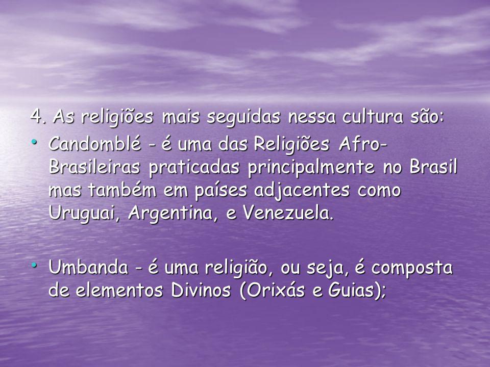4. As religiões mais seguidas nessa cultura são: Candomblé - é uma das Religiões Afro- Brasileiras praticadas principalmente no Brasil mas também em p