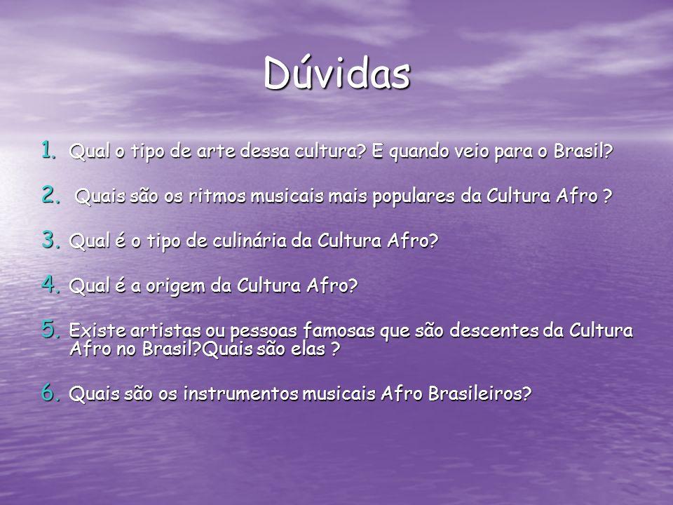 Dúvidas 1. Qual o tipo de arte dessa cultura? E quando veio para o Brasil? 2. Quais são os ritmos musicais mais populares da Cultura Afro ? 3. Qual é