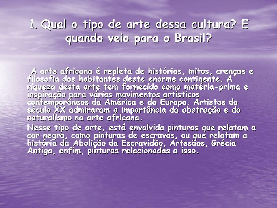 1. Qual o tipo de arte dessa cultura? E quando veio para o Brasil? A arte africana é repleta de histórias, mitos, crenças e filosofia dos habitantes d