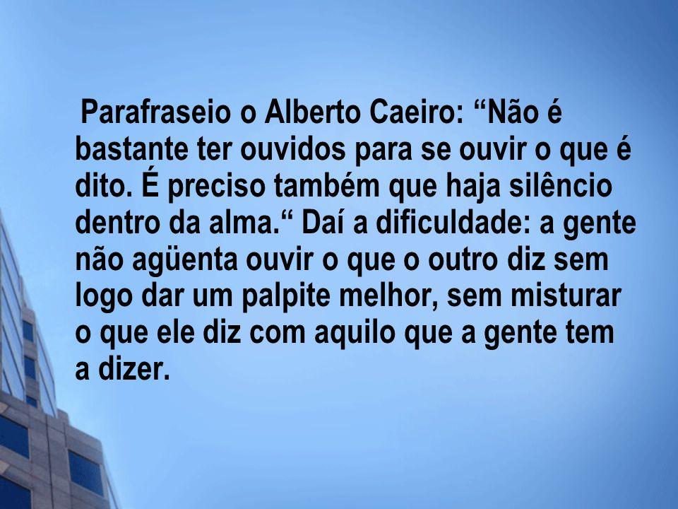 Parafraseio o Alberto Caeiro: Não é bastante ter ouvidos para se ouvir o que é dito. É preciso também que haja silêncio dentro da alma. Daí a dificuld