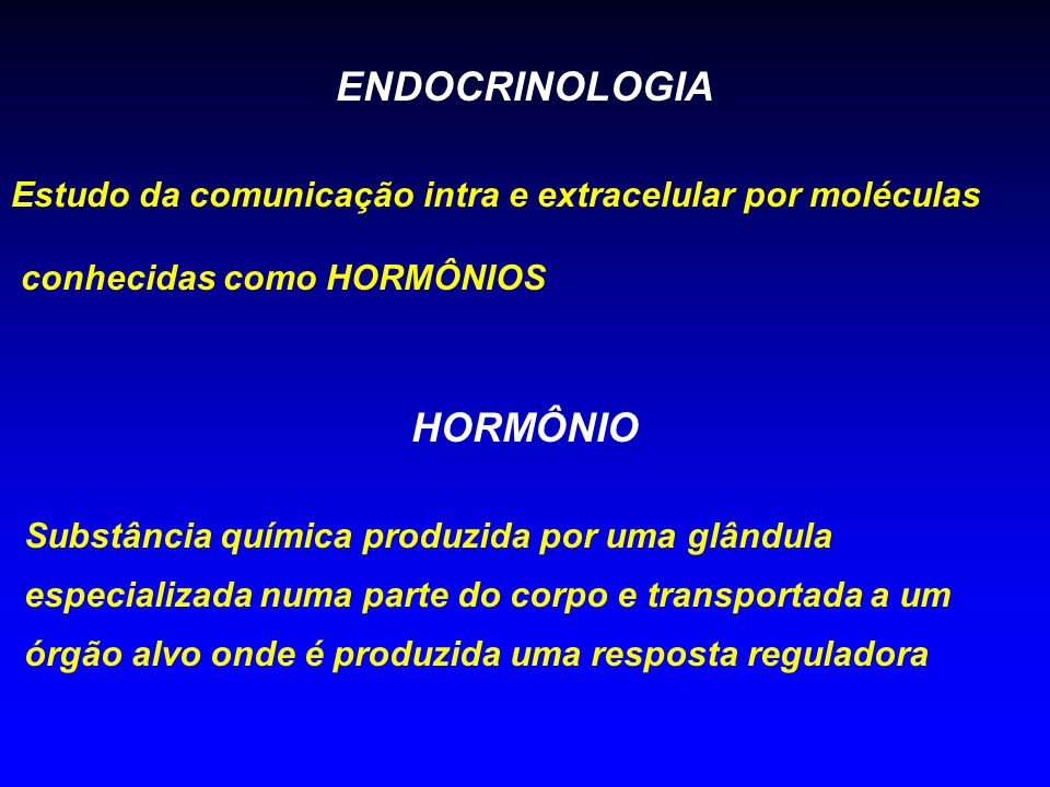 ENDOCRINOLOGIA Estudo da comunicação intra e extracelular por moléculas conhecidas como HORMÔNIOS HORMÔNIO Substância química produzida por uma glându