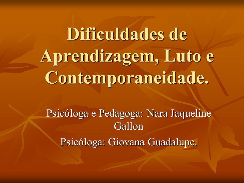 Dificuldades de Aprendizagem, Luto e Contemporaneidade. Psicóloga e Pedagoga: Nara Jaqueline Gallon Psicóloga: Giovana Guadalupe.
