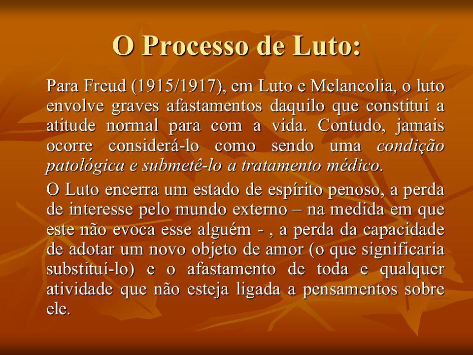 O Processo de Luto: Para Freud (1915/1917), em Luto e Melancolia, o luto envolve graves afastamentos daquilo que constitui a atitude normal para com a