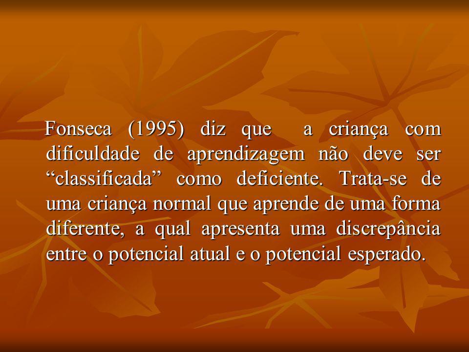 Fonseca (1995) diz que a criança com dificuldade de aprendizagem não deve ser classificada como deficiente. Trata-se de uma criança normal que aprende
