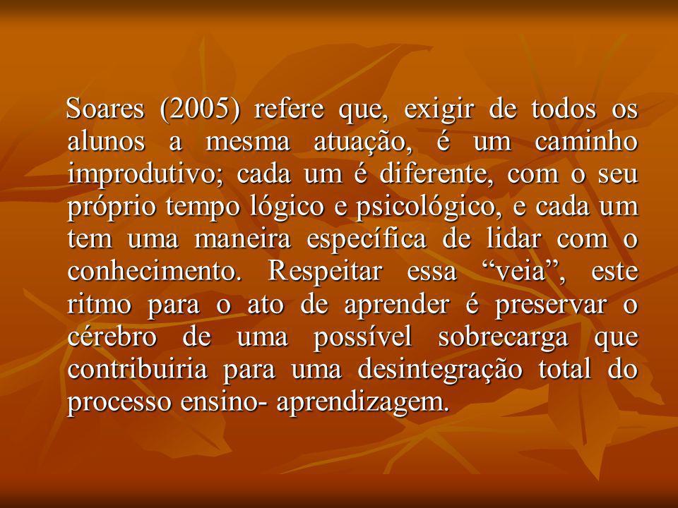 Soares (2005) refere que, exigir de todos os alunos a mesma atuação, é um caminho improdutivo; cada um é diferente, com o seu próprio tempo lógico e p
