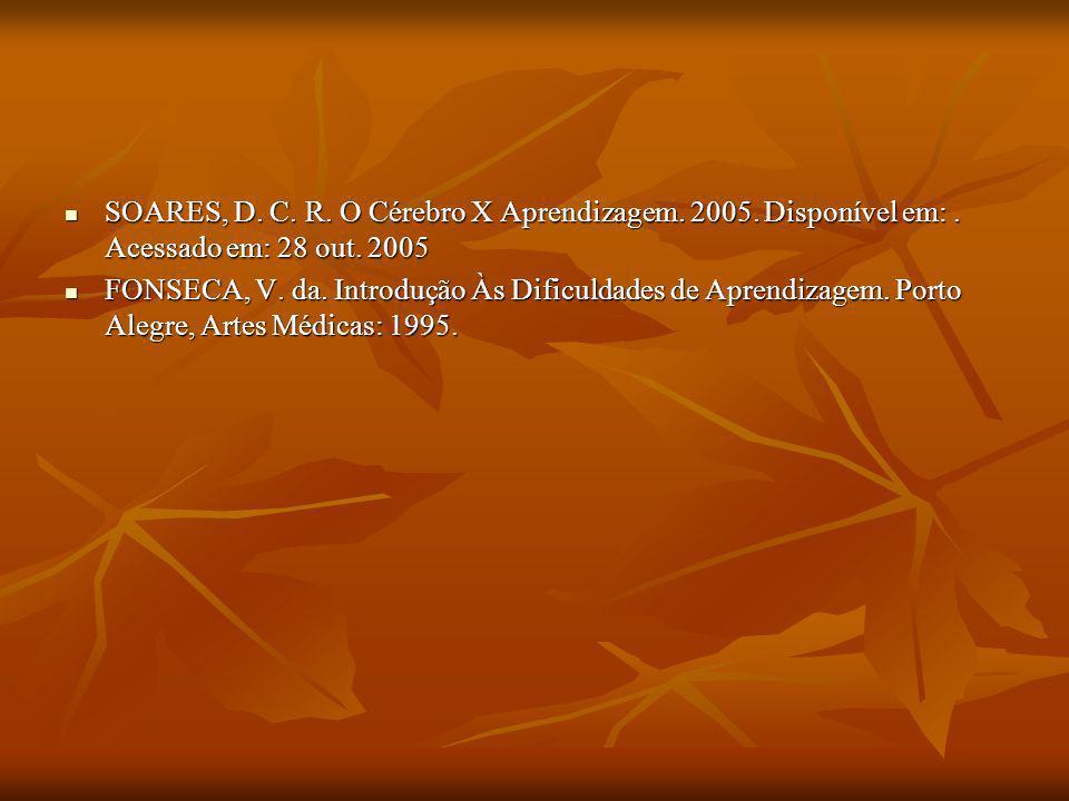 SOARES, D. C. R. O Cérebro X Aprendizagem. 2005. Disponível em:. Acessado em: 28 out. 2005 SOARES, D. C. R. O Cérebro X Aprendizagem. 2005. Disponível