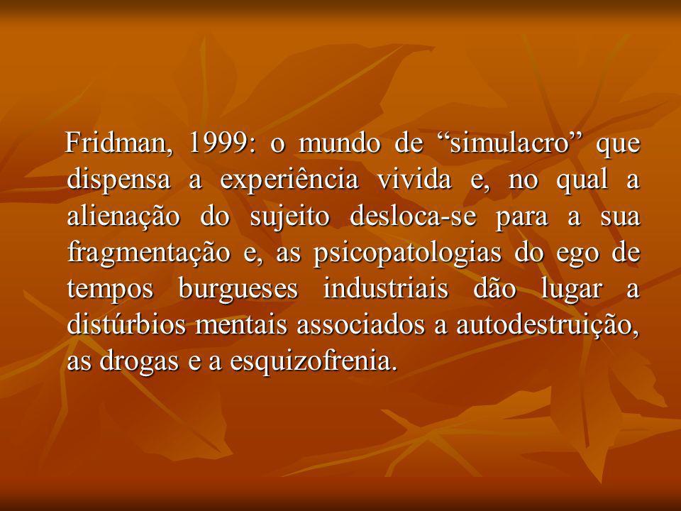Fridman, 1999: o mundo de simulacro que dispensa a experiência vivida e, no qual a alienação do sujeito desloca-se para a sua fragmentação e, as psico