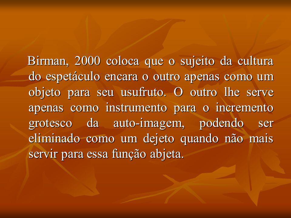 Birman, 2000 coloca que o sujeito da cultura do espetáculo encara o outro apenas como um objeto para seu usufruto. O outro lhe serve apenas como instr