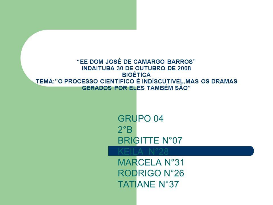 EE DOM JOSÉ DE CAMARGO BARROS INDAITUBA 30 DE OUTUBRO DE 2008 BIOÉTICA TEMA:O PROCESSO CIENTIFICO É INDÍSCUTIVEL,MAS OS DRAMAS GERADOS POR ELES TAMBÉM SÃO GRUPO 04 2°B BRIGITTE N°07 KEILA N°28 MARCELA N°31 RODRIGO N°26 TATIANE N°37