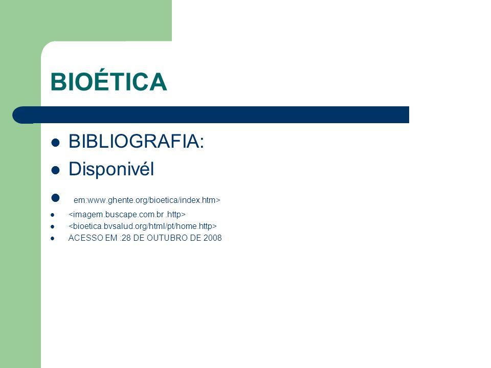 BIOÉTICA BIBLIOGRAFIA: Disponivél em:www.ghente.org/bioetica/index.htm> ACESSO EM :28 DE OUTUBRO DE 2008