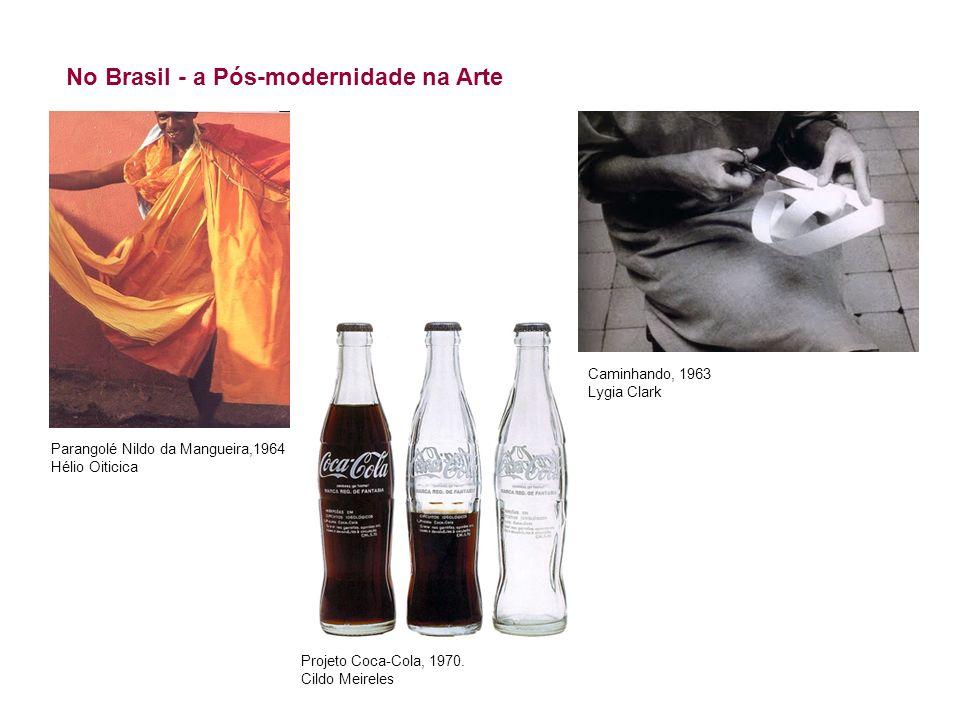 No Brasil - a Pós-modernidade na Arte Projeto Coca-Cola, 1970. Cildo Meireles Parangolé Nildo da Mangueira,1964 Hélio Oiticica Caminhando, 1963 Lygia