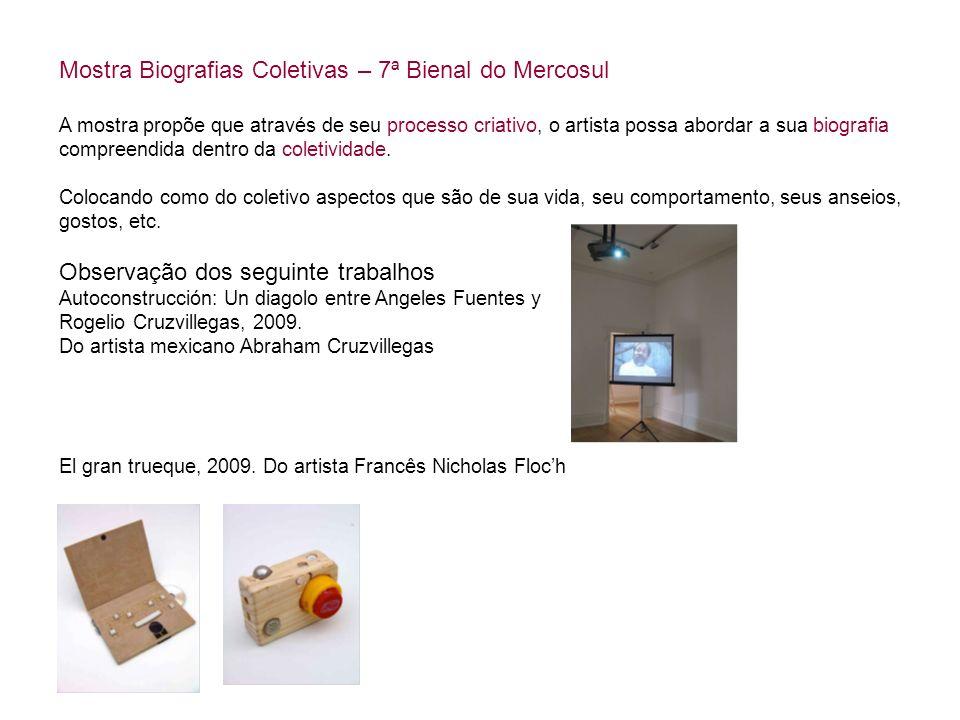 Mostra Biografias Coletivas – 7ª Bienal do Mercosul A mostra propõe que através de seu processo criativo, o artista possa abordar a sua biografia comp
