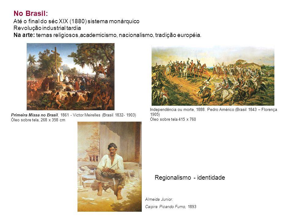 No Brasil: Até o final do séc XIX (1880) sistema monárquico Revolução industrial tardia Na arte: temas religiosos,academicismo, nacionalismo, tradição