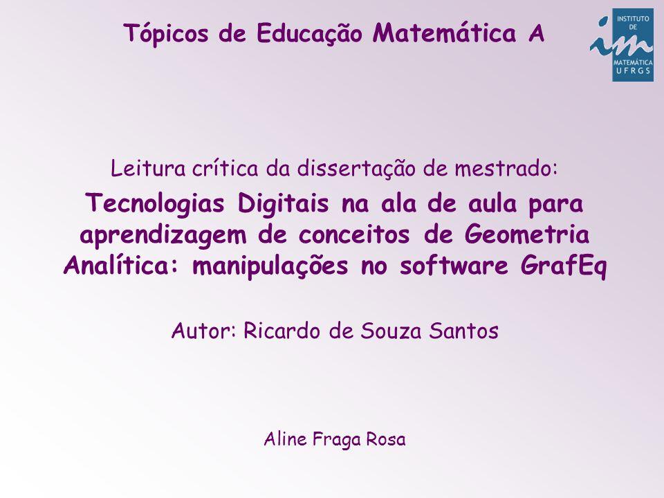 Assunto: introdução do software GrafEq no ensino de Geometria Analítica no Ensino Médio Motivo da escolha: optou por trabalhar com a geometria analítica para fazer uma conexão entre as representações algébrica e geométrica, a fim de mostrar que a aprendizagem da geometria analítica não se dá pela simples memorização de fórmulas.