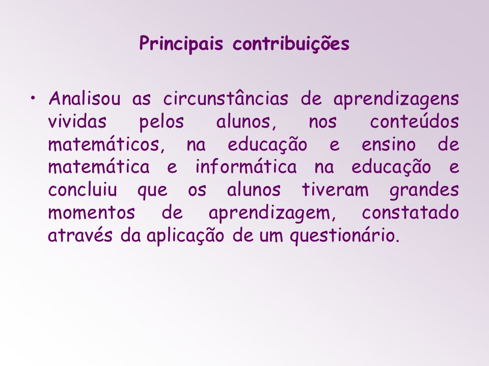 Principais contribuições Analisou as circunstâncias de aprendizagens vividas pelos alunos, nos conteúdos matemáticos, na educação e ensino de matemáti