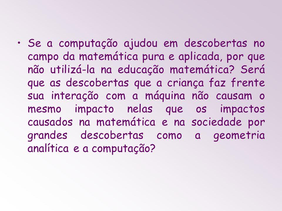 Se a computação ajudou em descobertas no campo da matemática pura e aplicada, por que não utilizá-la na educação matemática.