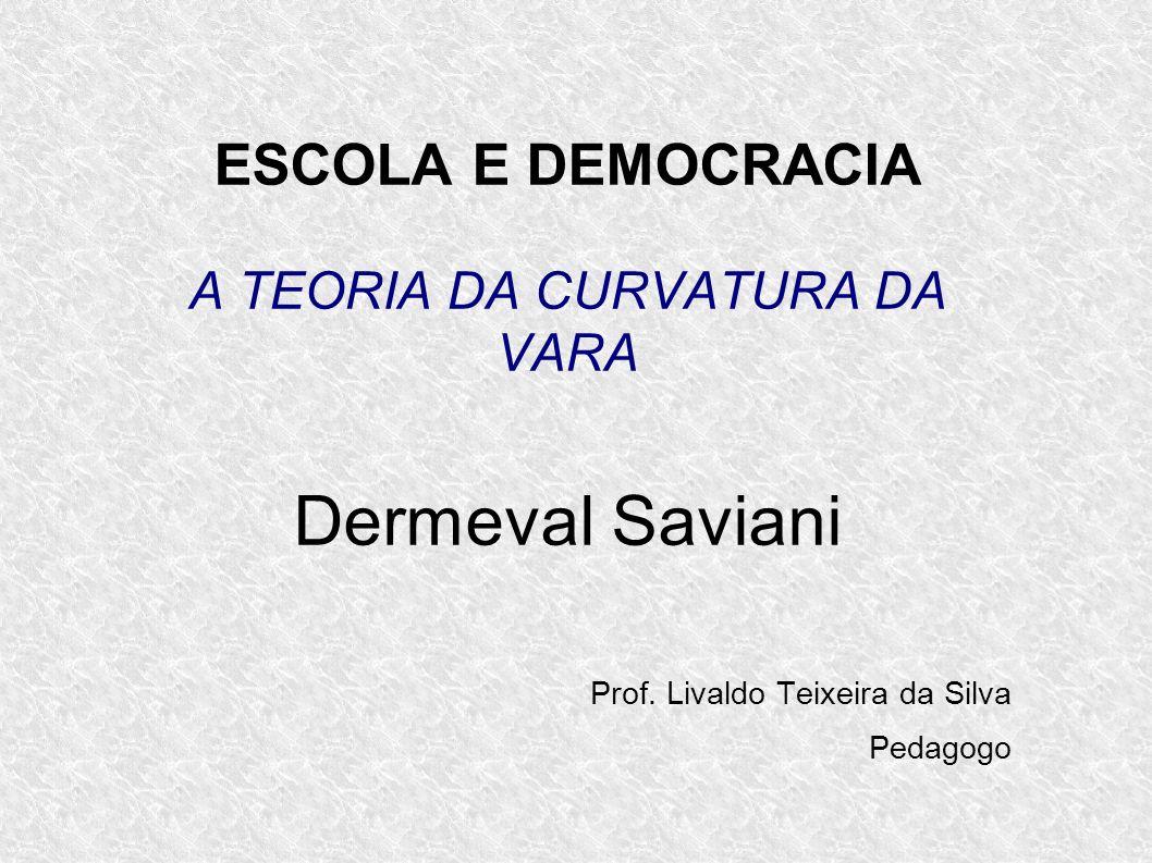 ESCOLA E DEMOCRACIA A TEORIA DA CURVATURA DA VARA Dermeval Saviani Prof. Livaldo Teixeira da Silva Pedagogo