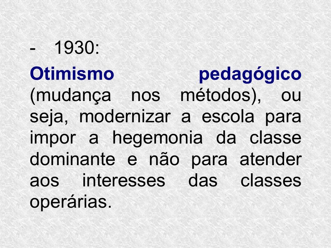 -1930: Otimismo pedagógico (mudança nos métodos), ou seja, modernizar a escola para impor a hegemonia da classe dominante e não para atender aos inter