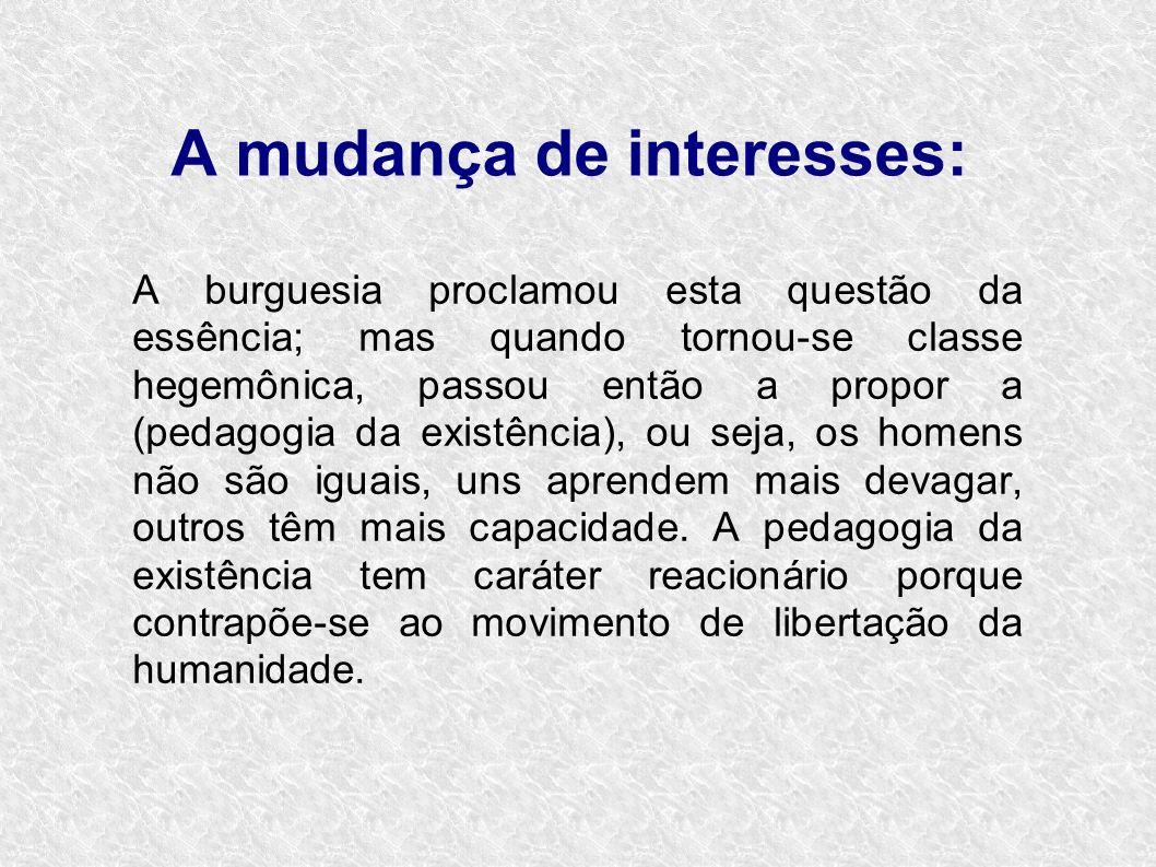 A mudança de interesses: A burguesia proclamou esta questão da essência; mas quando tornou-se classe hegemônica, passou então a propor a (pedagogia da