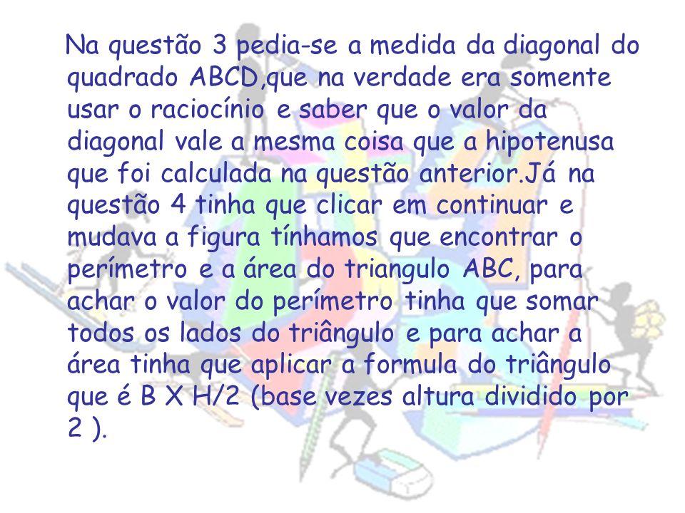 Na questão 3 pedia-se a medida da diagonal do quadrado ABCD,que na verdade era somente usar o raciocínio e saber que o valor da diagonal vale a mesma