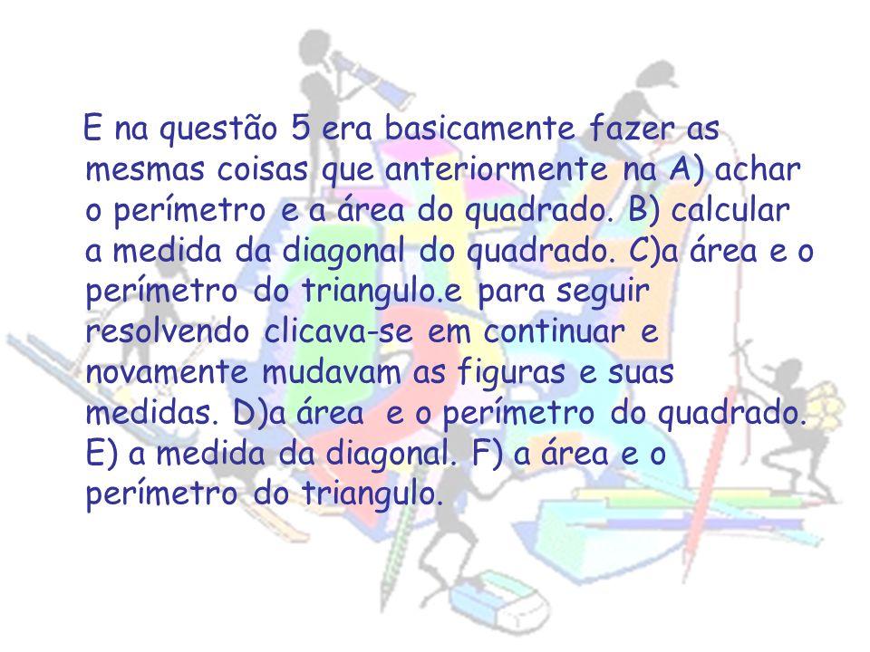 E na questão 5 era basicamente fazer as mesmas coisas que anteriormente na A) achar o perímetro e a área do quadrado. B) calcular a medida da diagonal