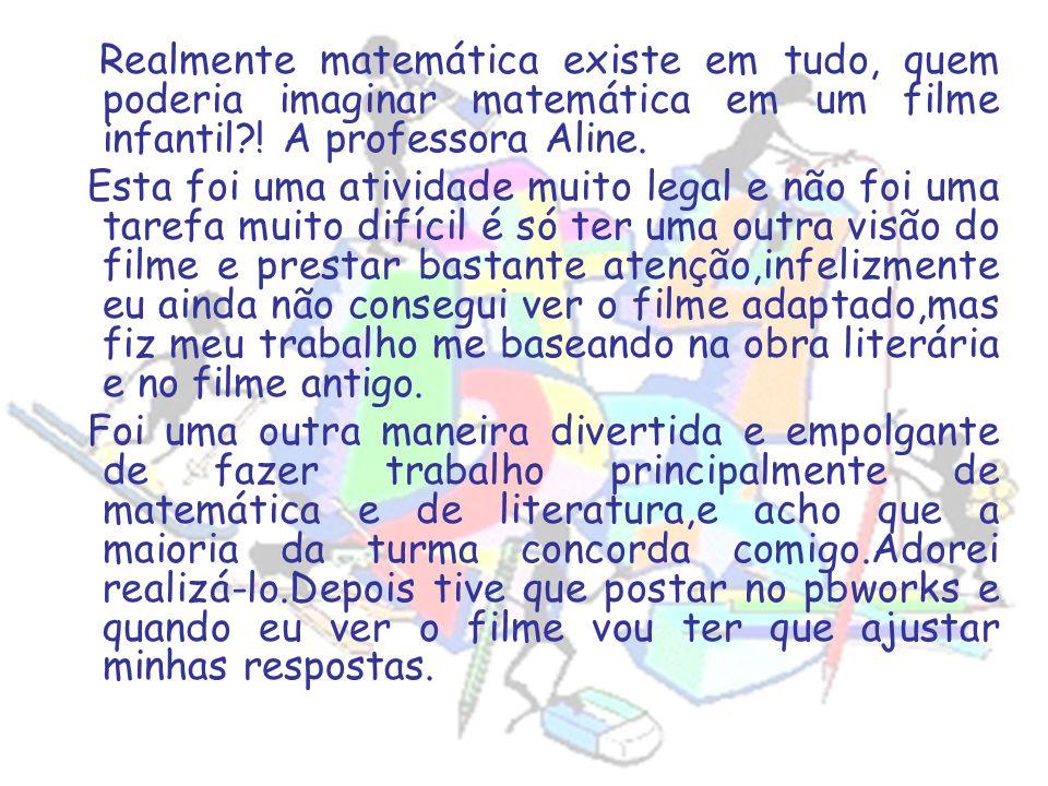 Realmente matemática existe em tudo, quem poderia imaginar matemática em um filme infantil?! A professora Aline. Esta foi uma atividade muito legal e
