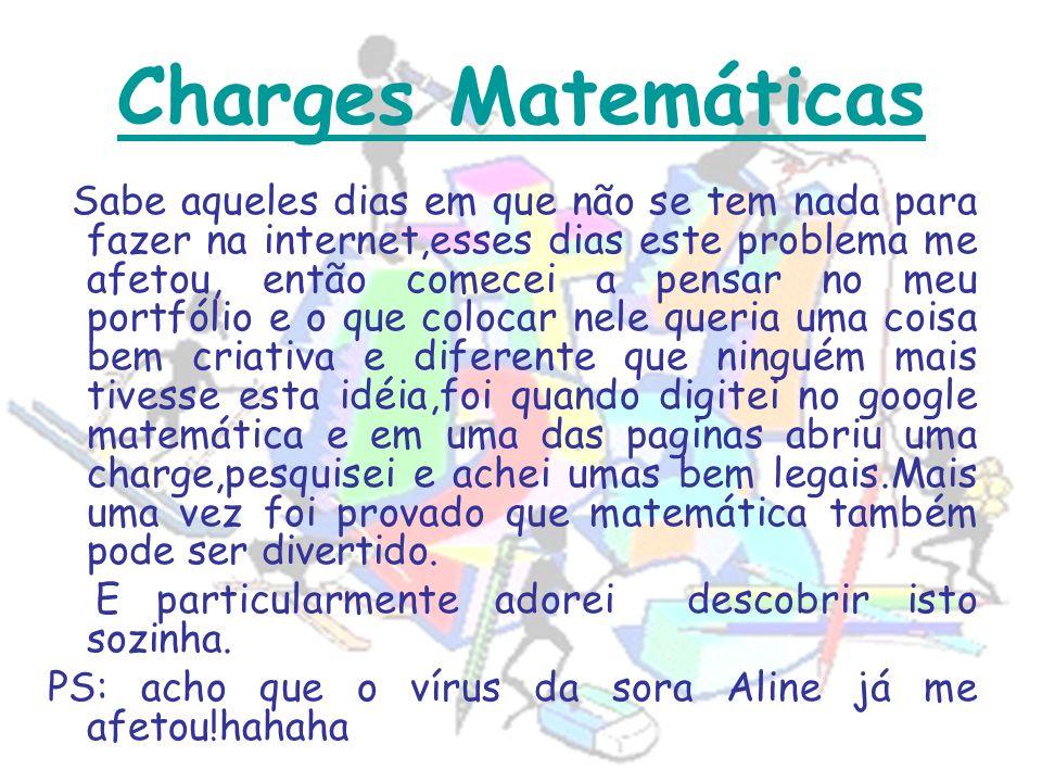 Charges Matemáticas Sabe aqueles dias em que não se tem nada para fazer na internet,esses dias este problema me afetou, então comecei a pensar no meu