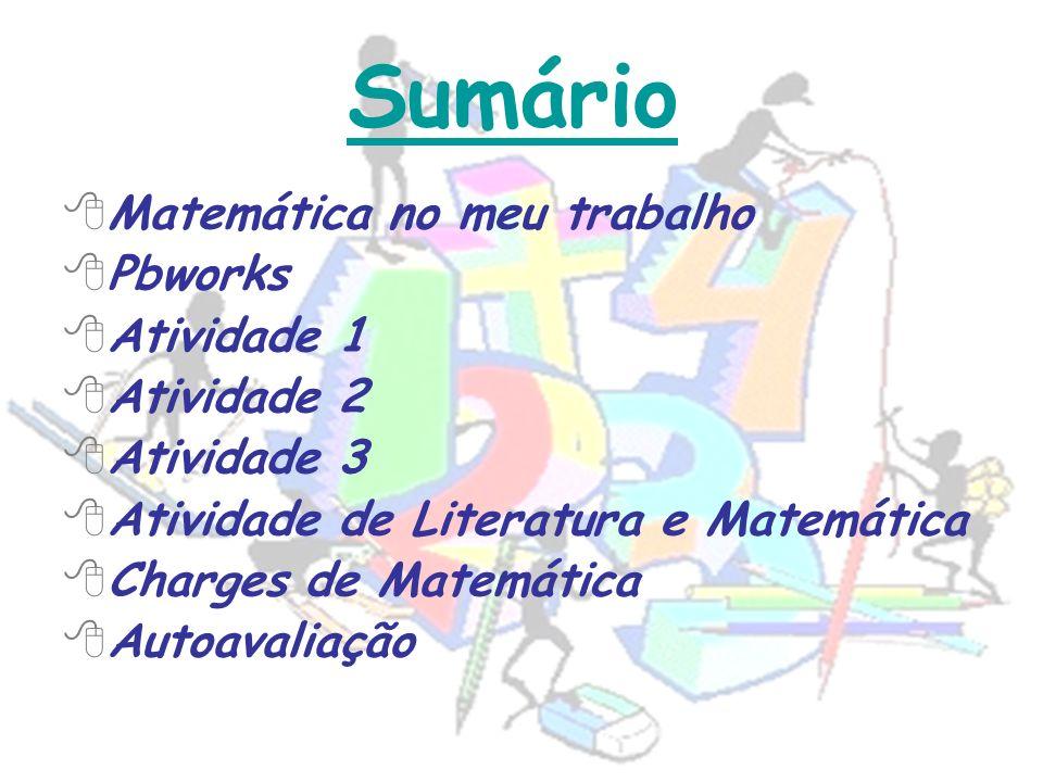 Matemática no meu trabalho Pbworks Atividade 1 Atividade 2 Atividade 3 Atividade de Literatura e Matemática Charges de Matemática Autoavaliação Sumári