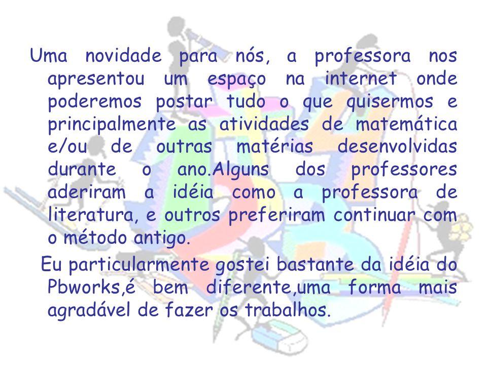 Uma novidade para nós, a professora nos apresentou um espaço na internet onde poderemos postar tudo o que quisermos e principalmente as atividades de