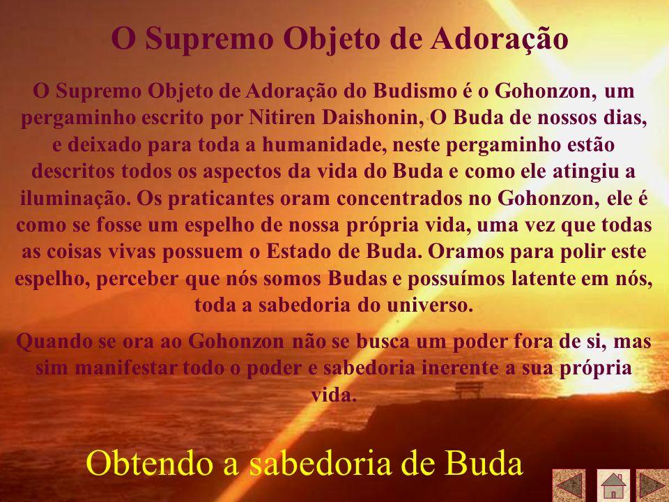 O Supremo Objeto de Adoração do Budismo é o Gohonzon, um pergaminho escrito por Nitiren Daishonin, O Buda de nossos dias, e deixado para toda a humani
