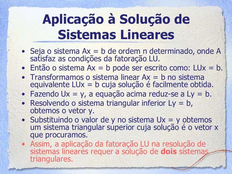 Aplicação à Solução de Sistemas Lineares Seja o sistema Ax = b de ordem n determinado, onde A satisfaz as condições da fatoração LU. Então o sistema A