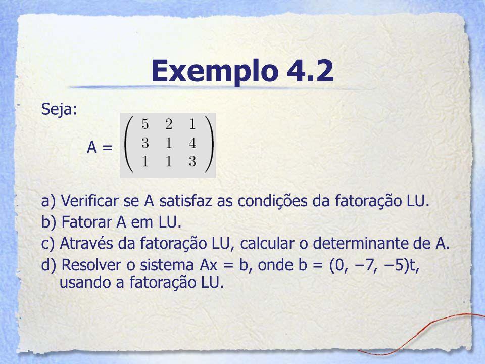 Exemplo 4.2 Seja: a) Verificar se A satisfaz as condições da fatoração LU. b) Fatorar A em LU. c) Através da fatoração LU, calcular o determinante de