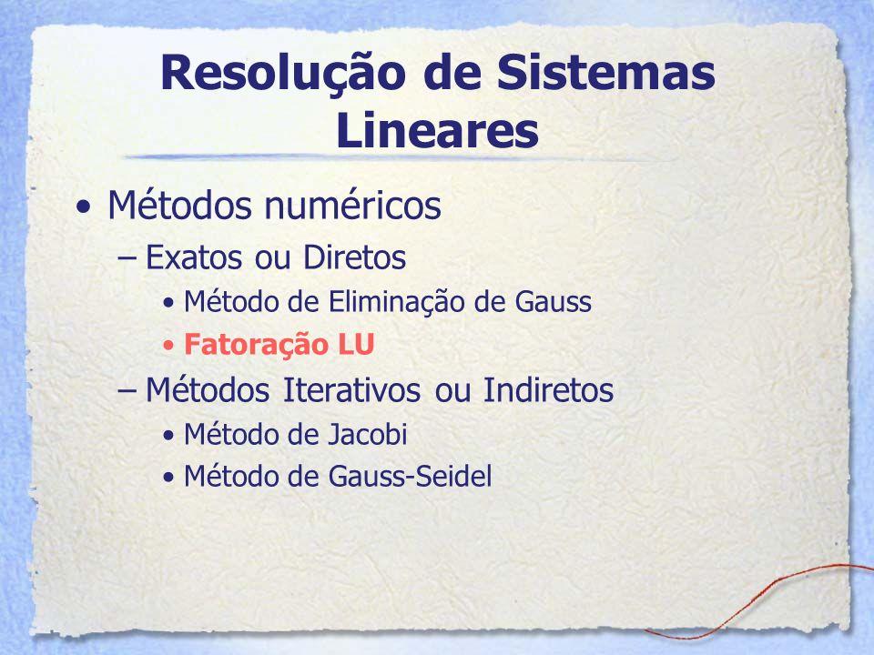 Resolução de Sistemas Lineares Métodos numéricos –Exatos ou Diretos Método de Eliminação de Gauss Fatoração LU –Métodos Iterativos ou Indiretos Método