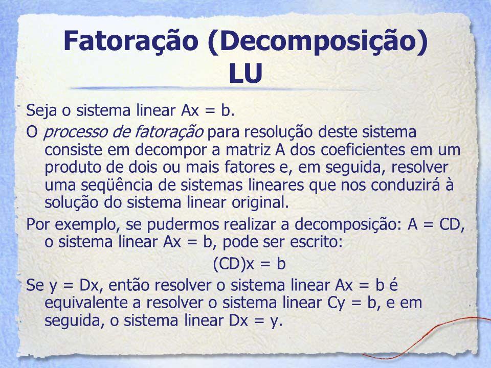 Fatoração (Decomposição) LU Seja o sistema linear Ax = b. O processo de fatoração para resolução deste sistema consiste em decompor a matriz A dos coe