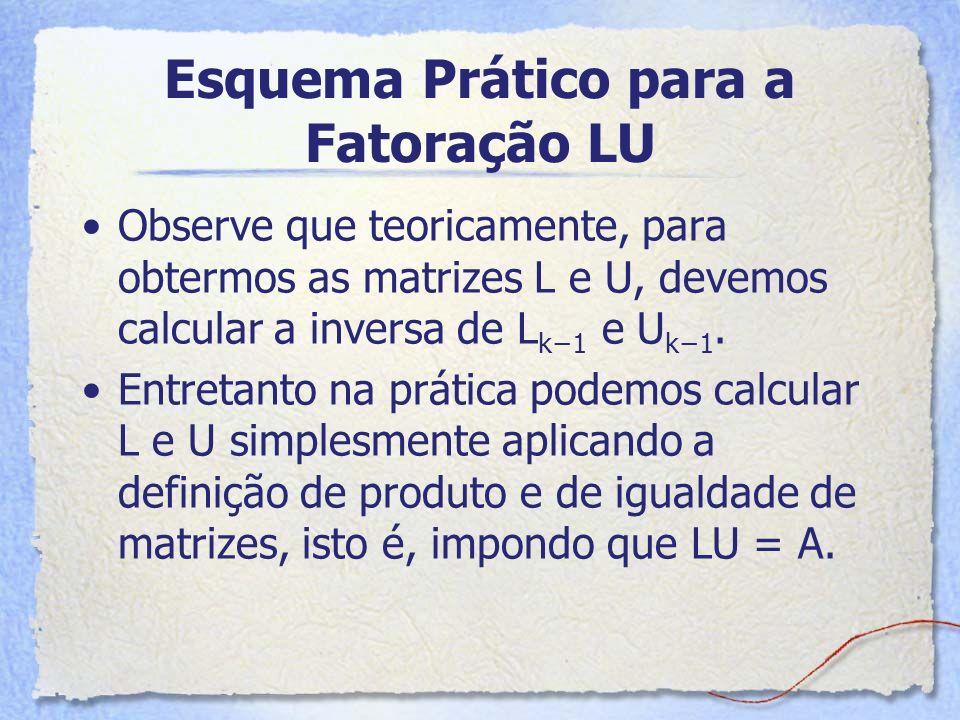 Esquema Prático para a Fatoração LU Observe que teoricamente, para obtermos as matrizes L e U, devemos calcular a inversa de L k1 e U k1. Entretanto n