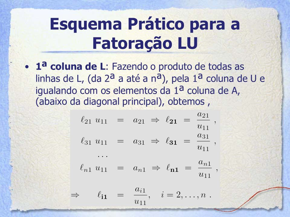 Esquema Prático para a Fatoração LU 1 ª coluna de L: Fazendo o produto de todas as linhas de L, (da 2 ª a até a n ª ), pela 1 ª coluna de U e igualand