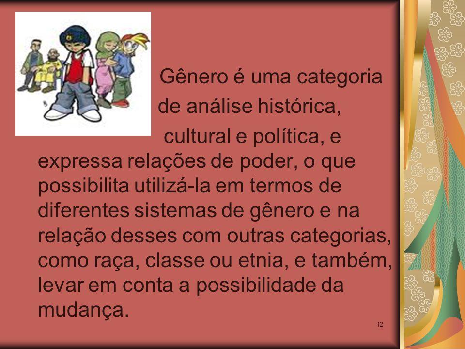 12 Gênero é uma categoria de análise histórica, cultural e política, e expressa relações de poder, o que possibilita utilizá-la em termos de diferentes sistemas de gênero e na relação desses com outras categorias, como raça, classe ou etnia, e também, levar em conta a possibilidade da mudança.