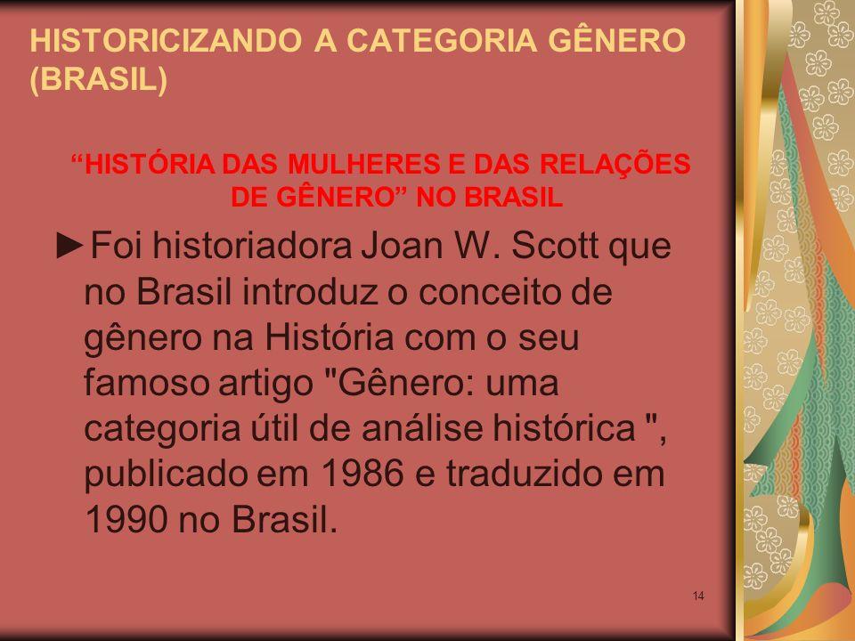 14 HISTORICIZANDO A CATEGORIA GÊNERO (BRASIL) HISTÓRIA DAS MULHERES E DAS RELAÇÕES DE GÊNERO NO BRASIL Foi historiadora Joan W. Scott que no Brasil in