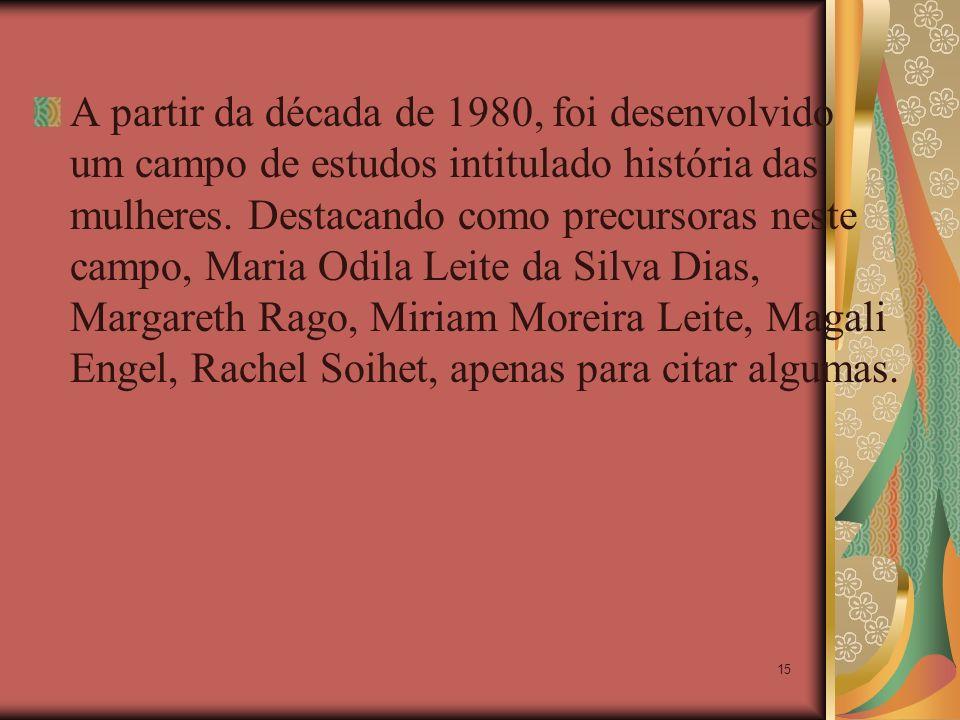 15 A partir da década de 1980, foi desenvolvido um campo de estudos intitulado história das mulheres. Destacando como precursoras neste campo, Maria O