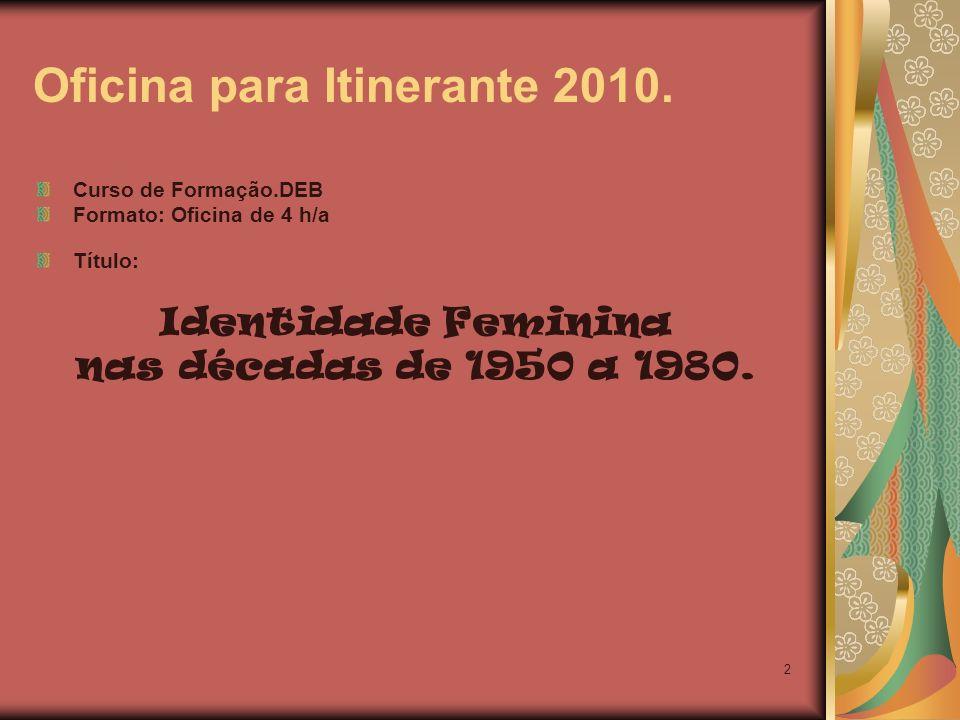 2 Oficina para Itinerante 2010. Curso de Formação.DEB Formato: Oficina de 4 h/a Título: Identidade Feminina nas décadas de 1950 a 1980.