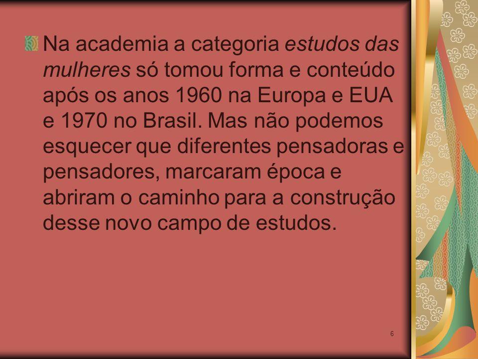 6 Na academia a categoria estudos das mulheres só tomou forma e conteúdo após os anos 1960 na Europa e EUA e 1970 no Brasil. Mas não podemos esquecer